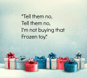 Tell them no, tell them no, I'm not buying that Frozen toy.